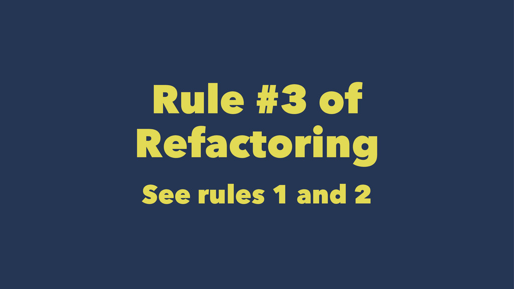 Rule #3 of Refactoring See rules 1 and 2