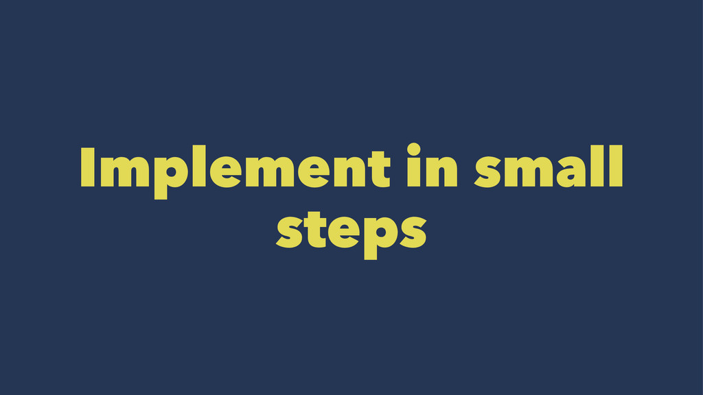 Implement in small steps