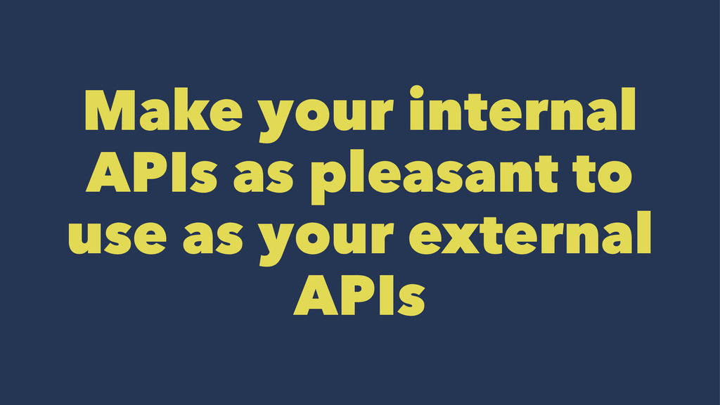 Make your internal APIs as pleasant to use as y...