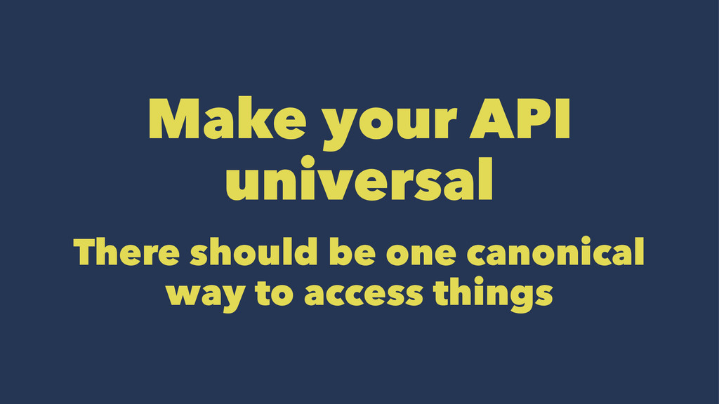 Make your API universal There should be one can...