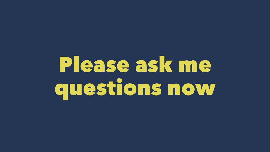 Please ask me questions now