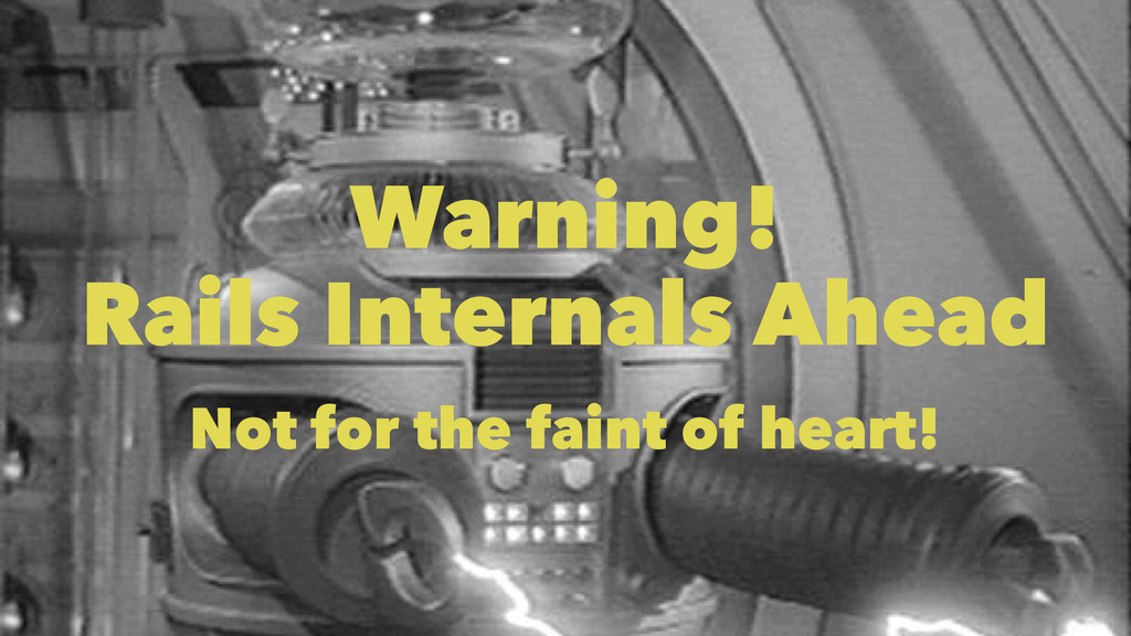 Warning! Rails Internals Ahead Not for the fain...