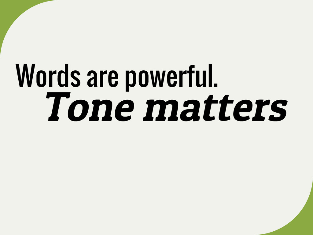 Words are powerful. Tone matters