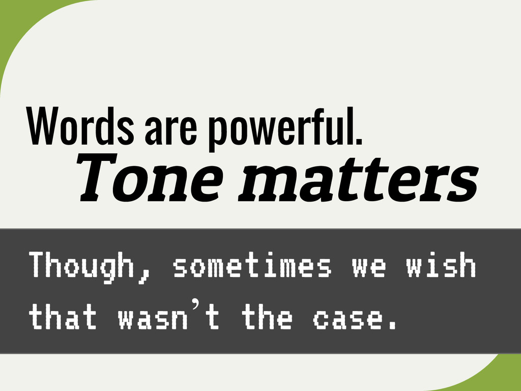 Words are powerful. Tone matters Though, someti...