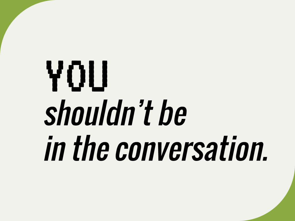shouldn't be in the conversation. YOU