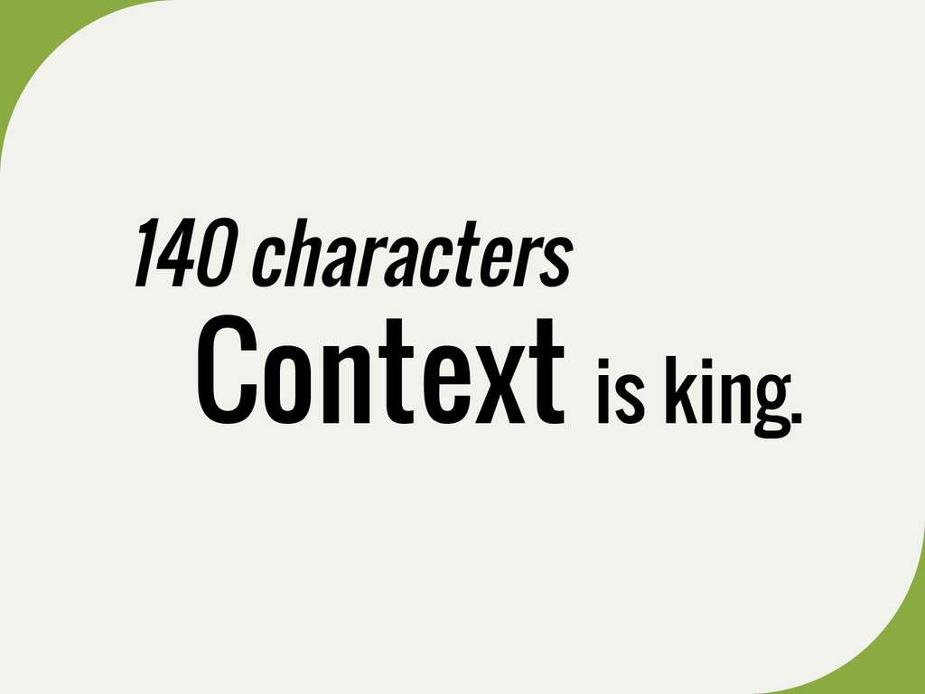 140 characters Context is king.