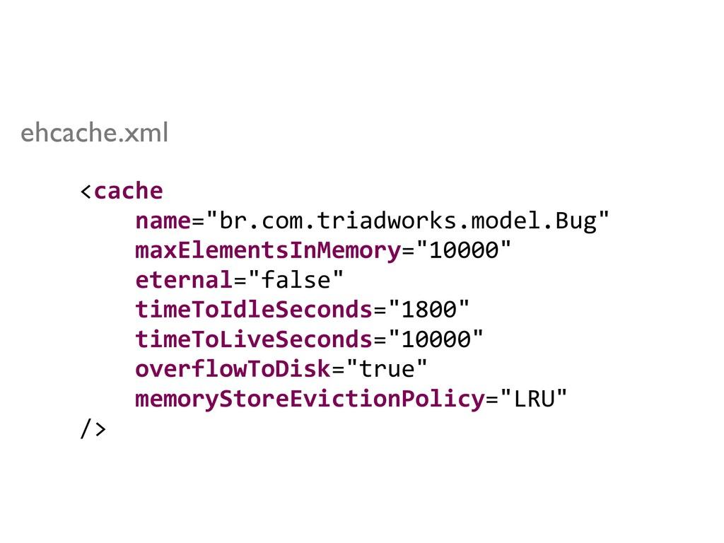 "<cache name=""br.com.triadworks.model.Bug"" maxEl..."