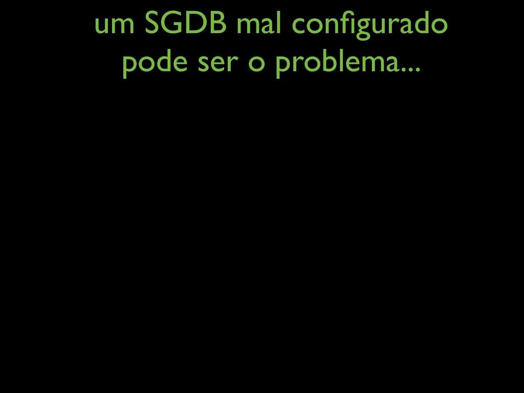 um SGDB mal configurado pode ser o problema...