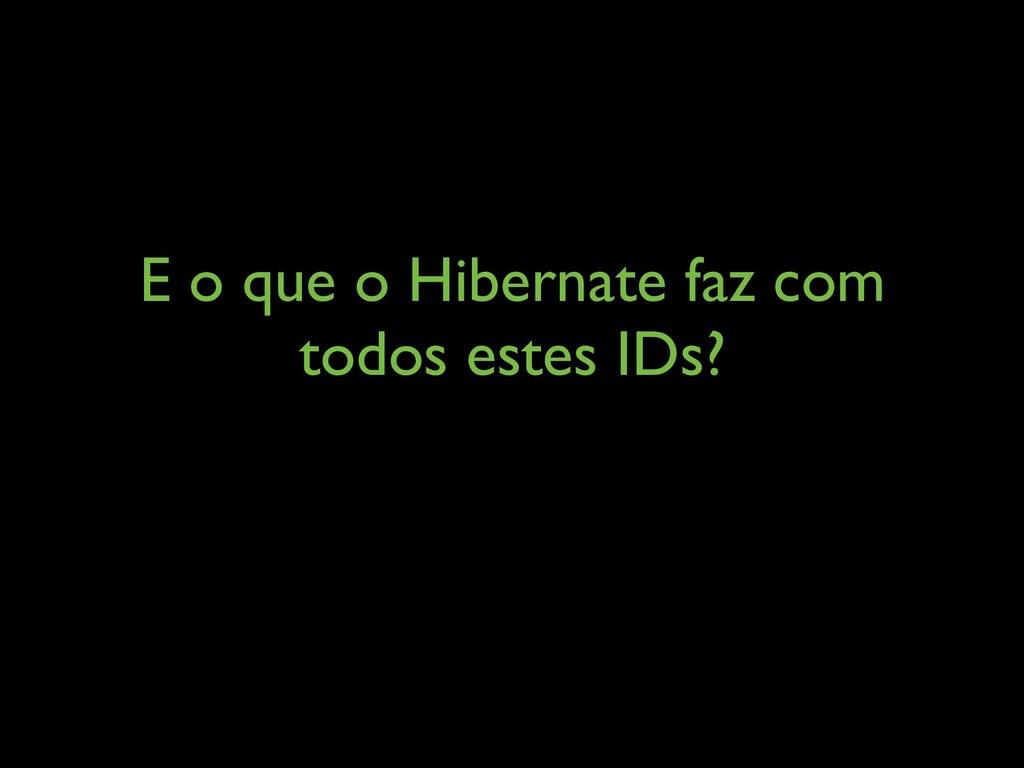 E o que o Hibernate faz com todos estes IDs?