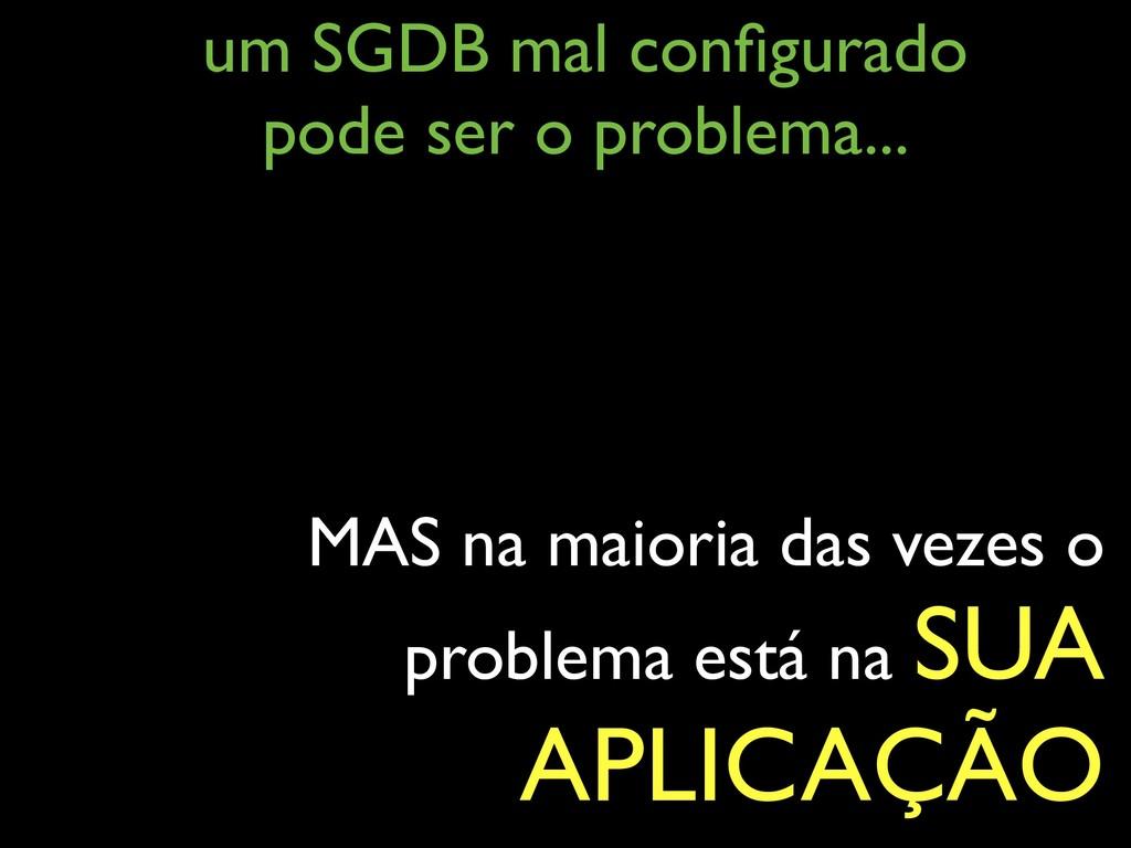 um SGDB mal configurado pode ser o problema... ...