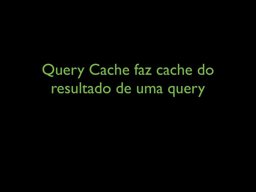 Query Cache faz cache do resultado de uma query