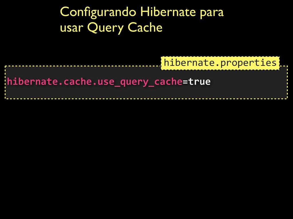 Configurando Hibernate para usar Query Cache  h...