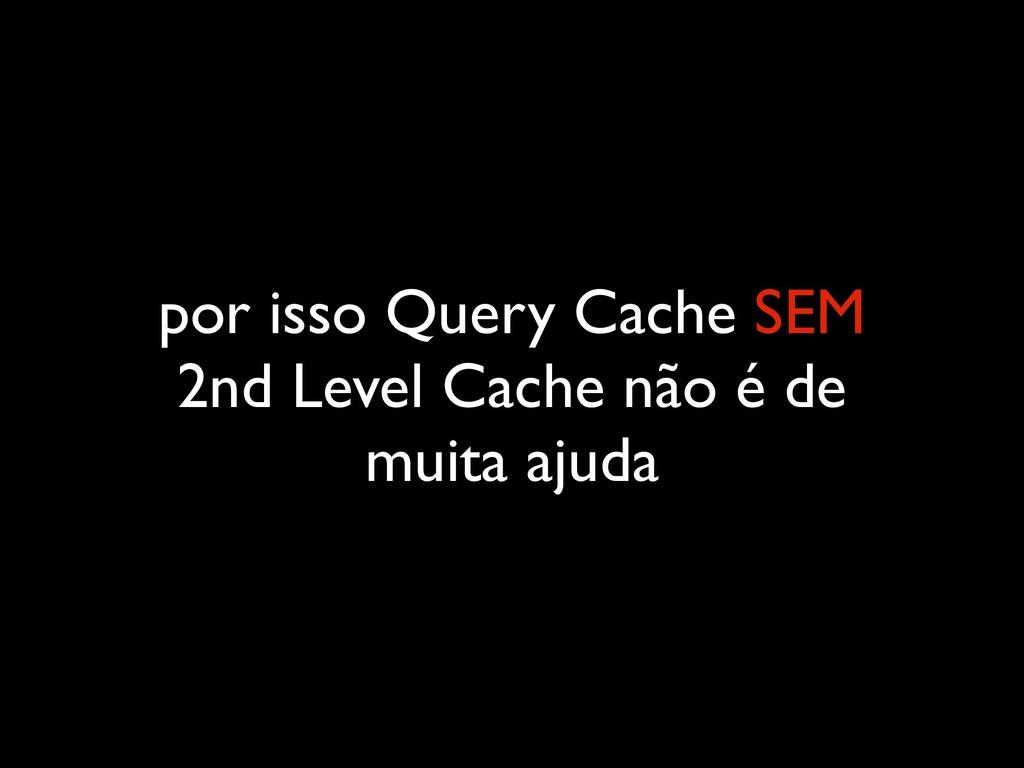 por isso Query Cache SEM 2nd Level Cache não é ...