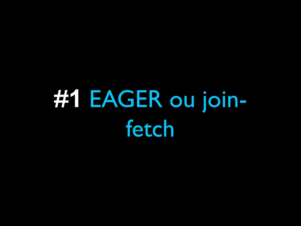 #1 EAGER ou join- fetch