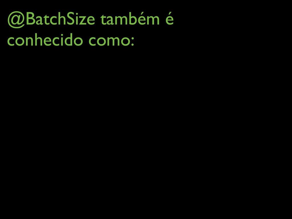 @BatchSize também é conhecido como: