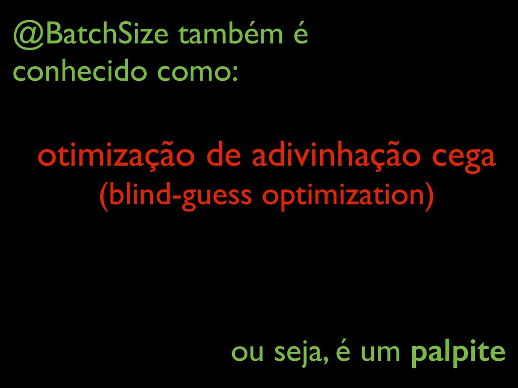 @BatchSize também é conhecido como: otimização...