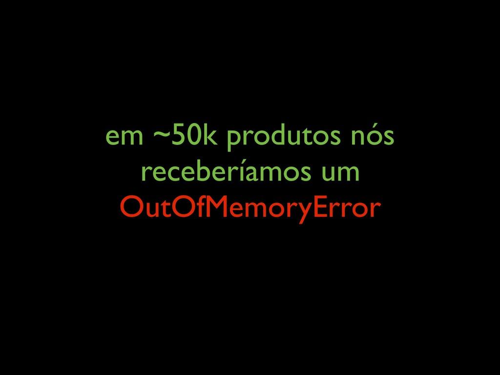 em ~50k produtos nós receberíamos um OutOfMemor...