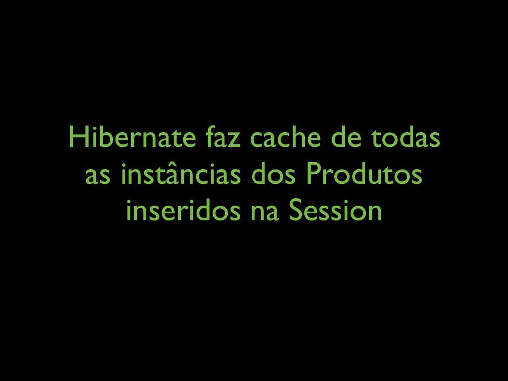 Hibernate faz cache de todas as instâncias dos ...