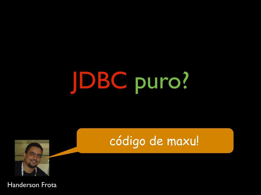 JDBC puro? código de maxu! Handerson Frota