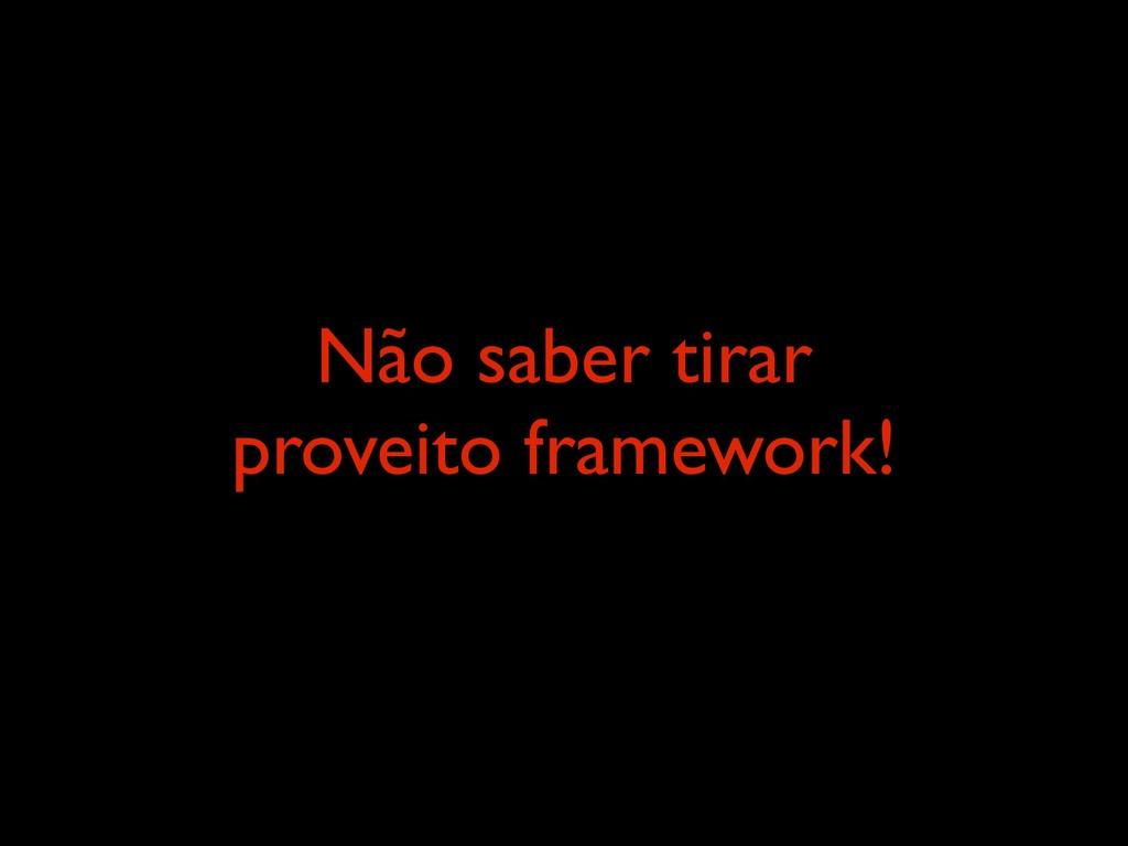 Não saber tirar proveito framework!