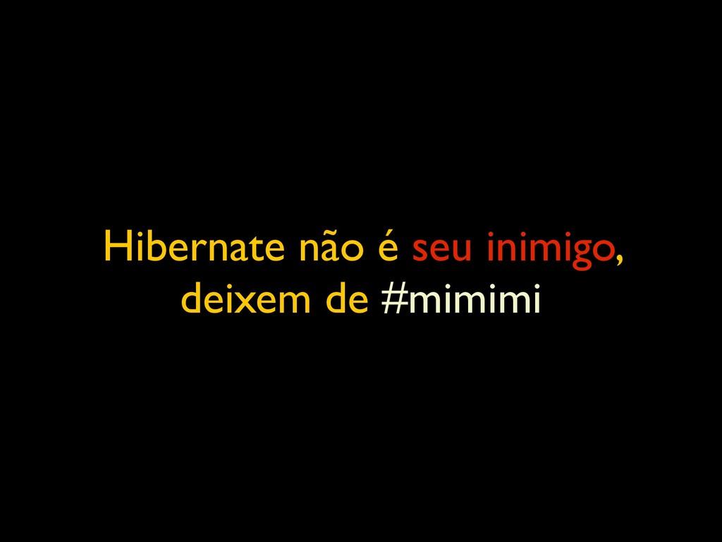 Hibernate não é seu inimigo, deixem de #mimimi