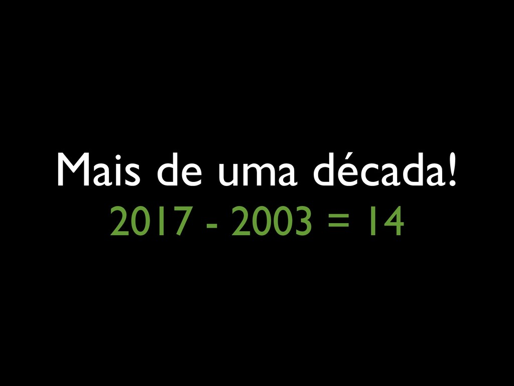 Mais de uma década! 2017 - 2003 = 14