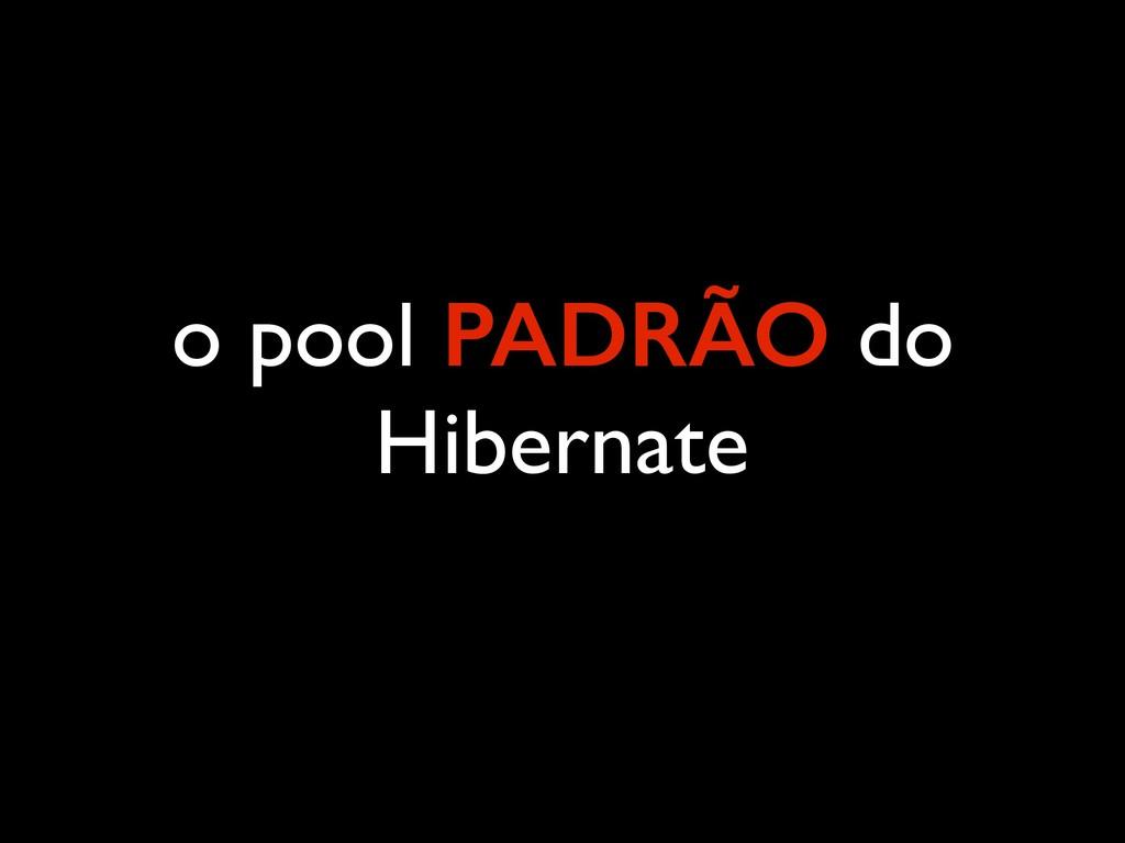 o pool PADRÃO do Hibernate