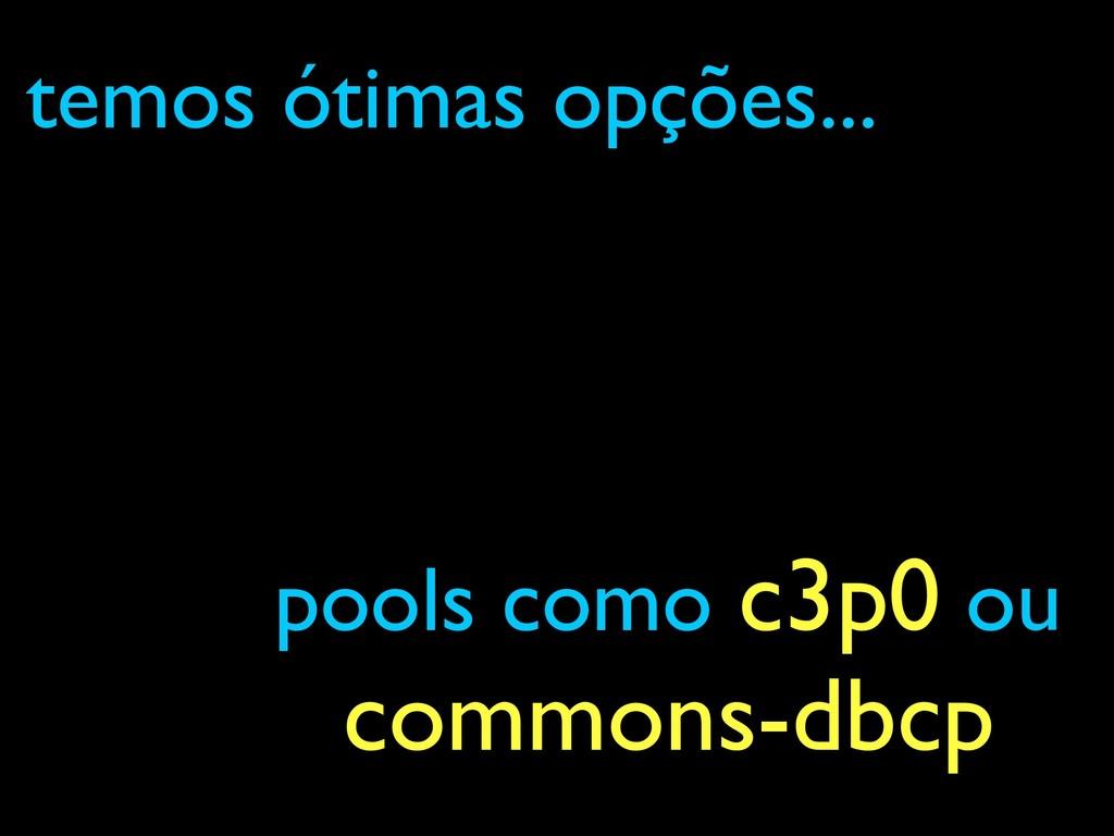 pools como c3p0 ou commons-dbcp temos ótimas op...