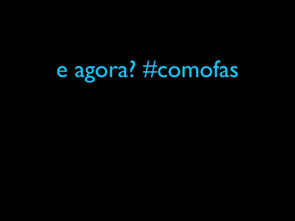 e agora? #comofas