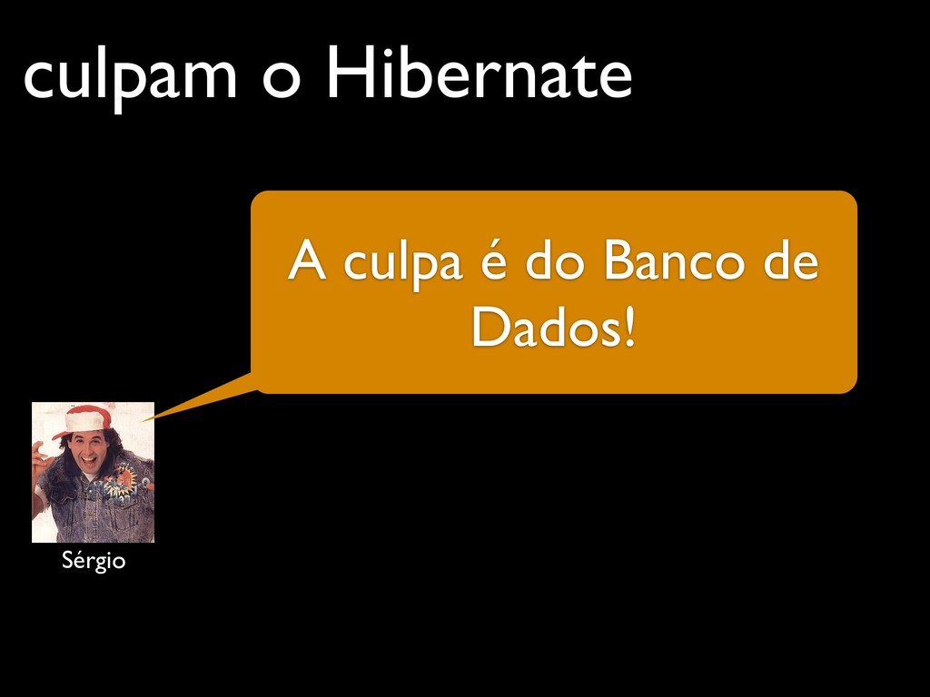 culpam o Hibernate A culpa é do Banco de Dados!...