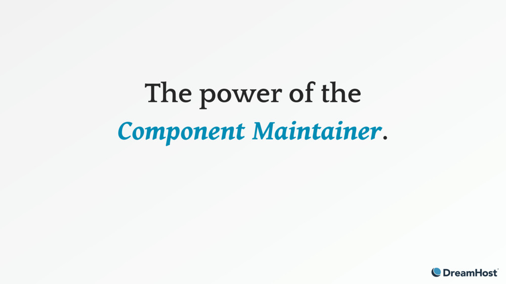 The power of the Component Maintainer.
