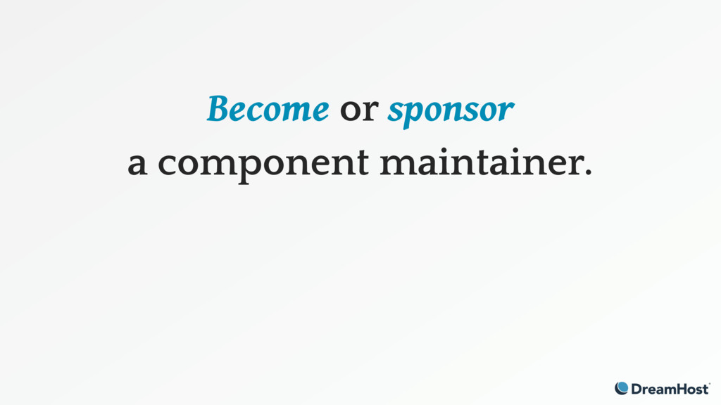 Become or sponsor a component maintainer.