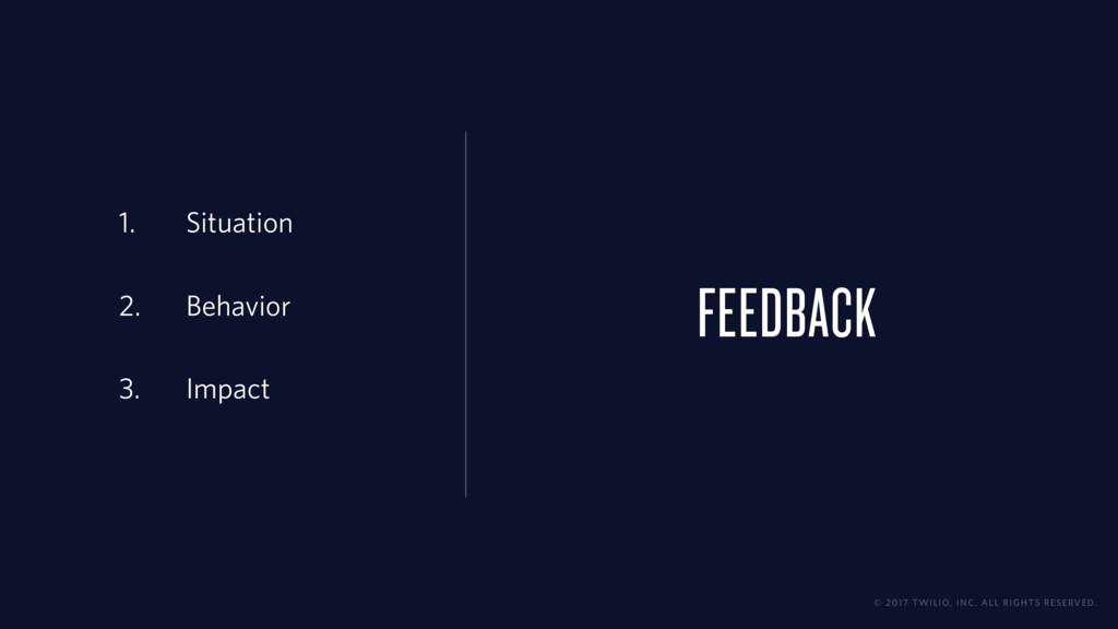 FEEDBACK 1. Situation 2. Behavior 3. Impact © 2...