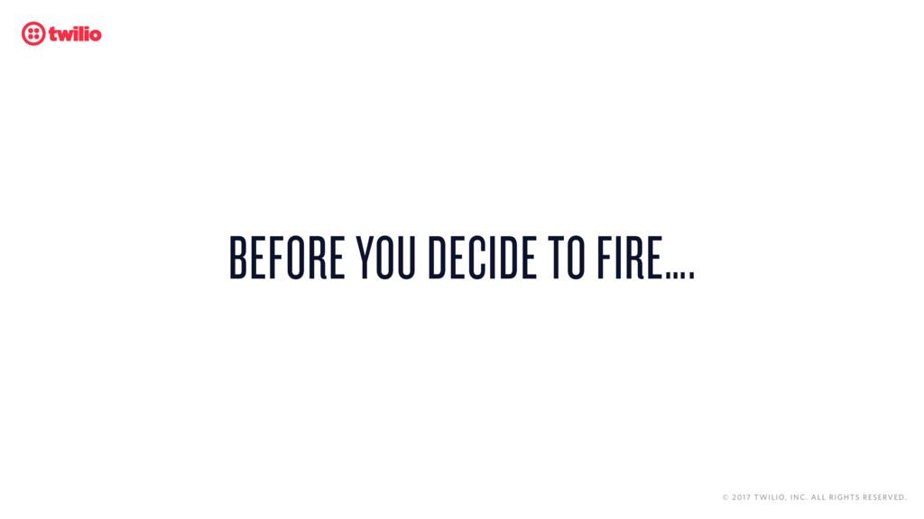 BEFORE YOU DECIDE TO FIRE…. © 2017 TWILIO, INC....