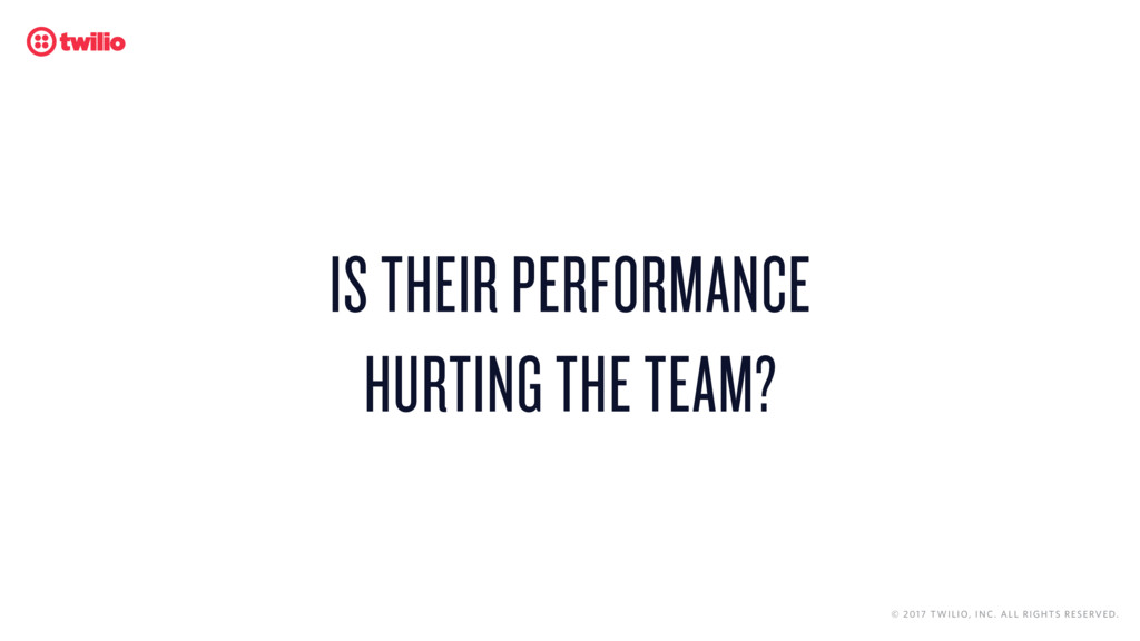 IS THEIR PERFORMANCE  HURTING THE TEAM? © 2017...