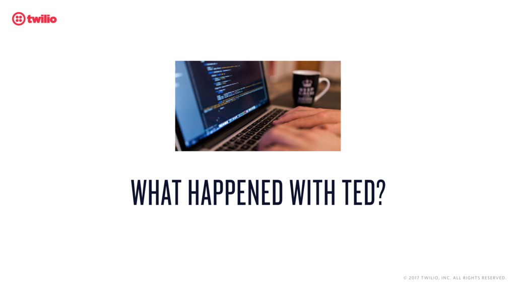 WHAT HAPPENED WITH TED? © 2017 TWILIO, INC. ALL...