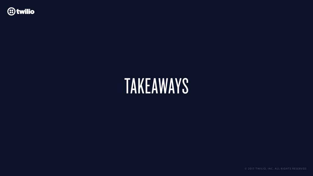 TAKEAWAYS © 2017 TWILIO, INC. ALL RIGHTS RESERV...