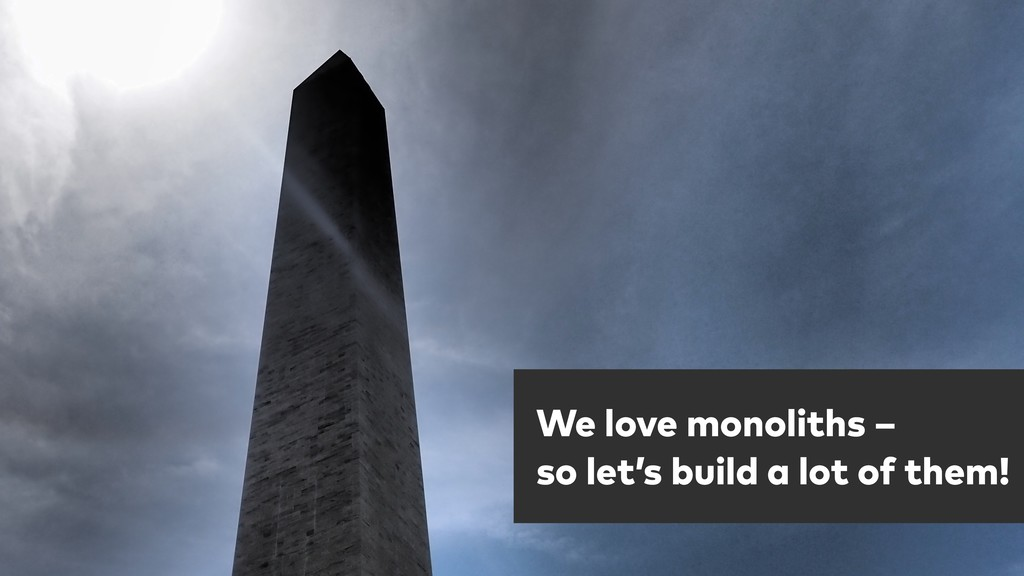 One more thing … We love monoliths – so let's ...