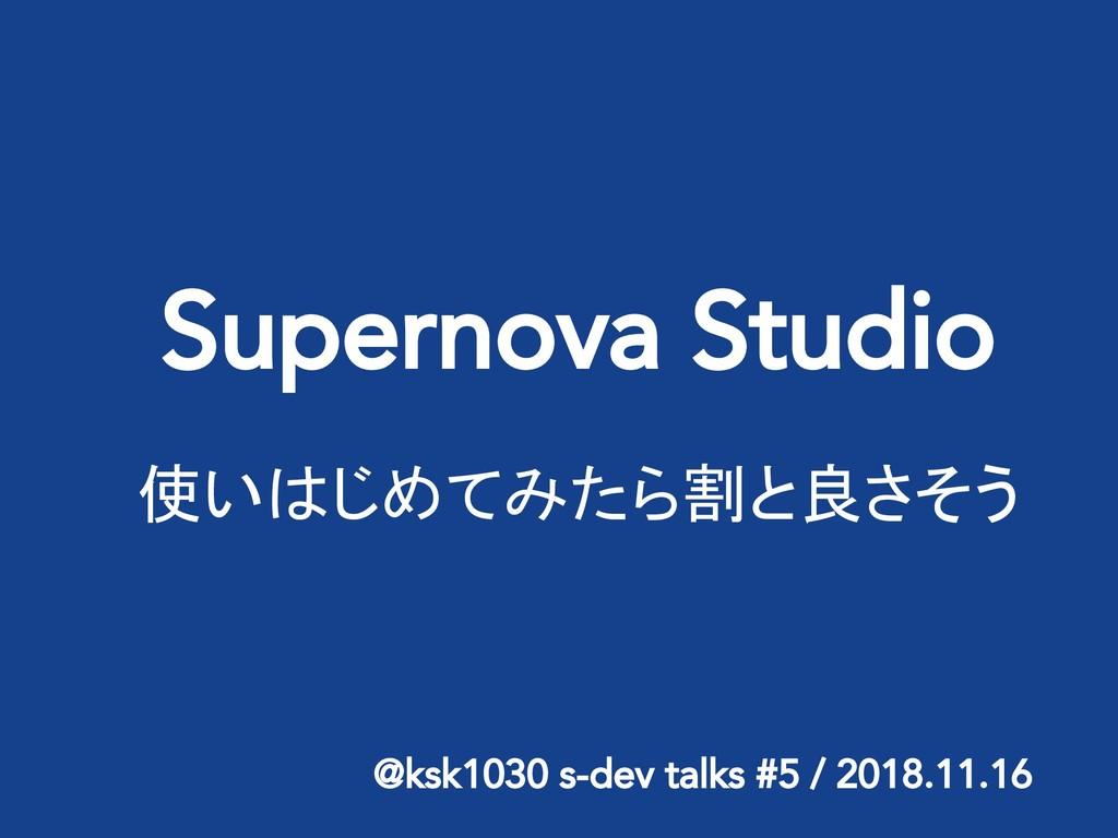 Supernova Studio 使いはじめてみたら割と良さそう @ksk1030 s-dev...