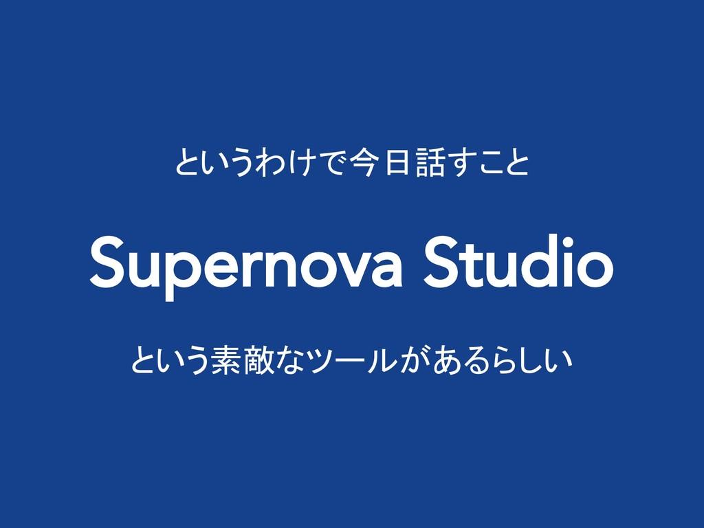 というわけで今日話すこと Supernova Studio という素敵なツールがあるらしい
