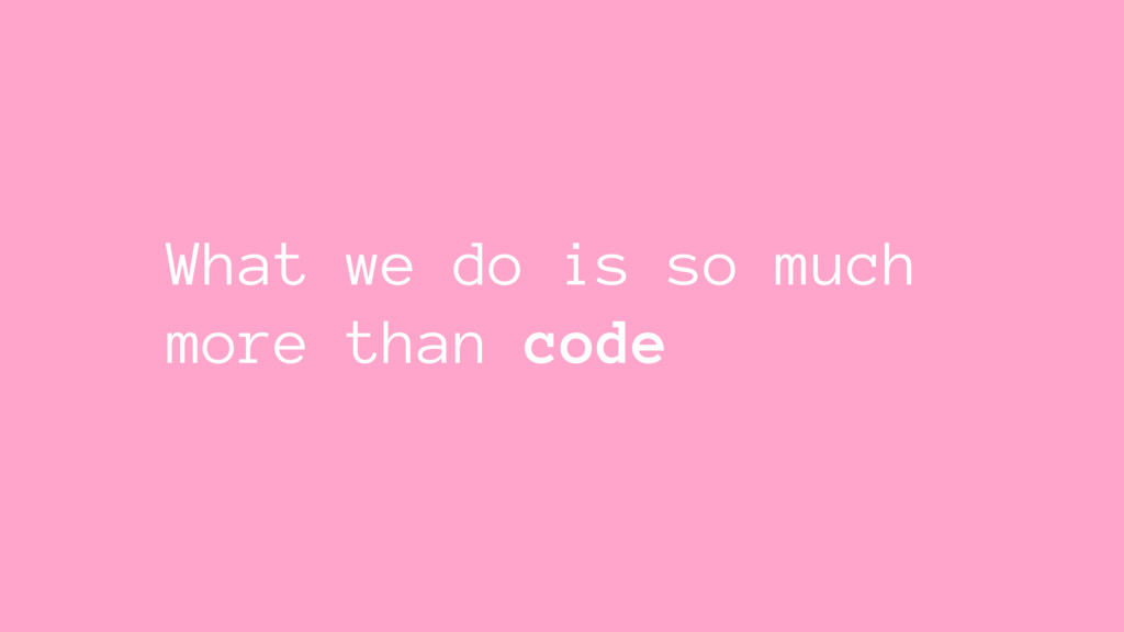 What we do is so much more than code