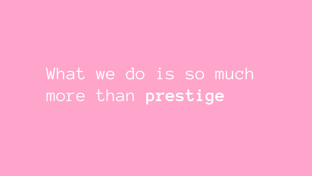 What we do is so much more than prestige