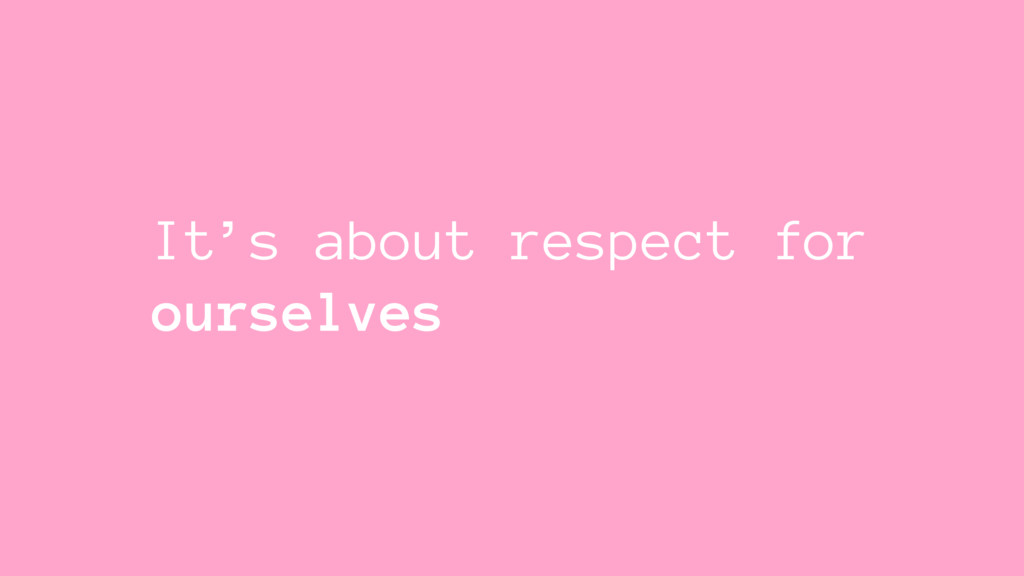 It's about respect for ourselves