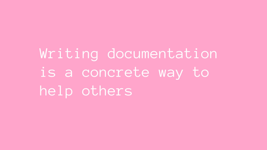 Writing documentation is a concrete way to help...