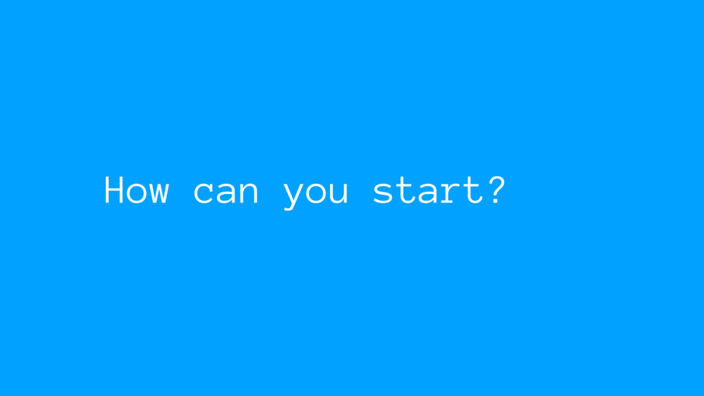 How can you start?