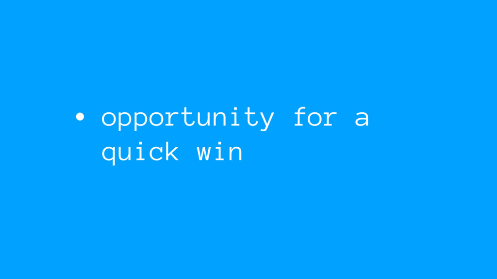 • opportunity for a quick win
