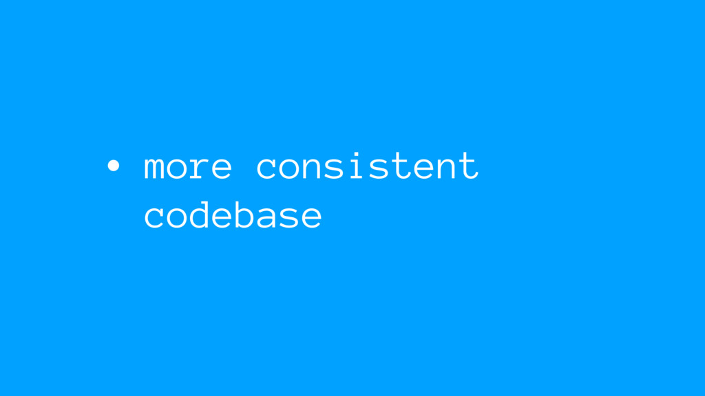 • more consistent codebase