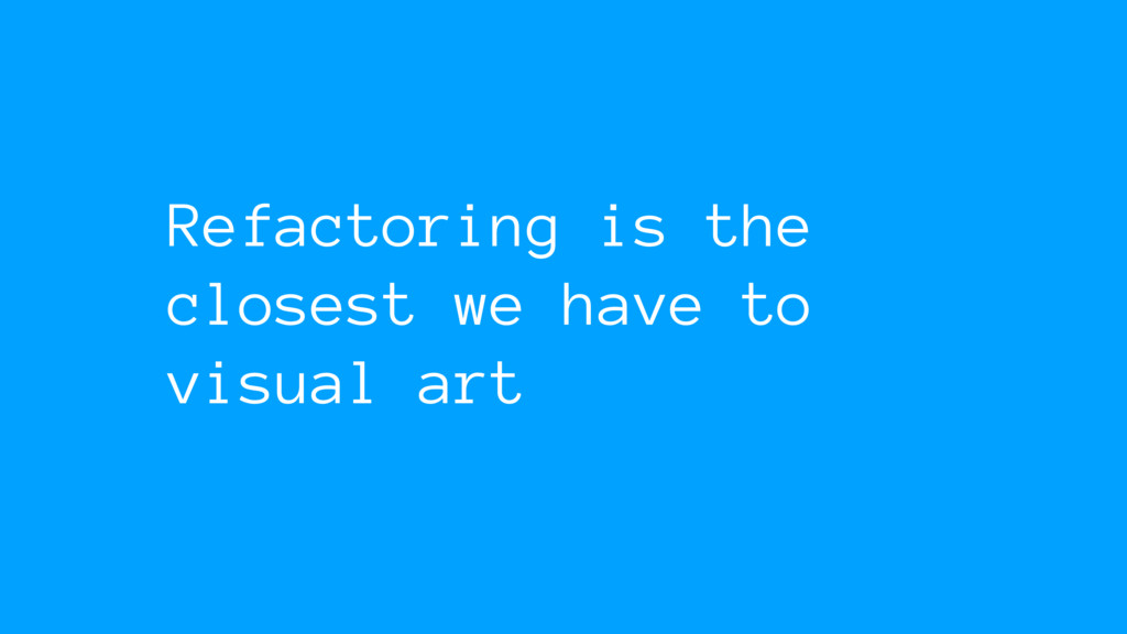 Refactoring is the closest we have to visual art