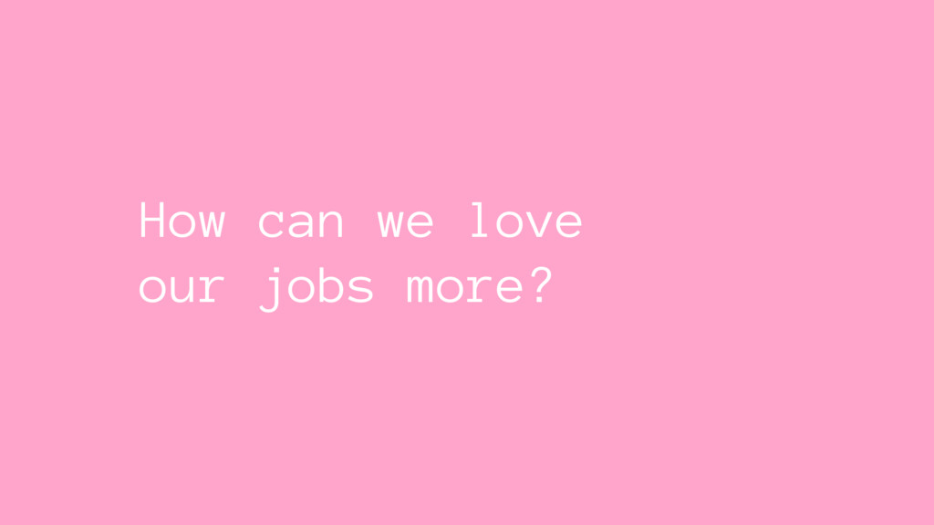 How can we love our jobs more?