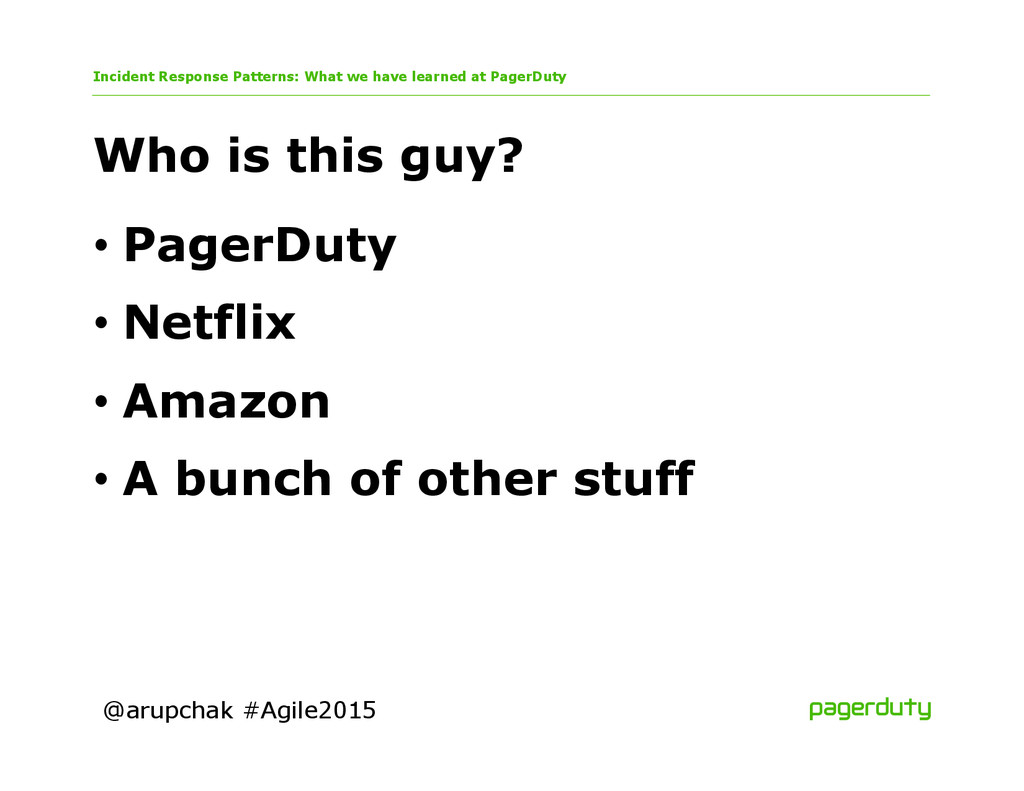 @arupchak #Agile2015 Who is this guy? •PagerDu...